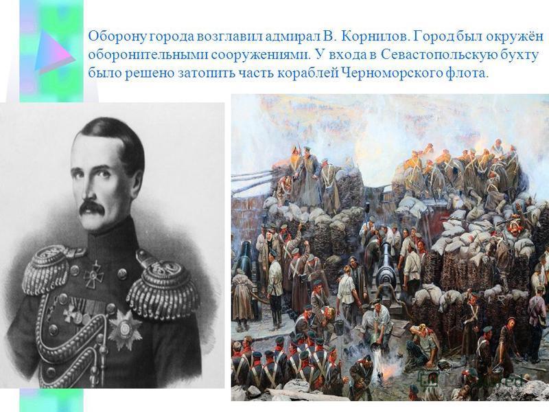 Оборону города возглавил адмирал В. Корнилов. Город был окружён оборонительными сооружениями. У входа в Севастопольскую бухту было решено затопить часть кораблей Черноморского флота.