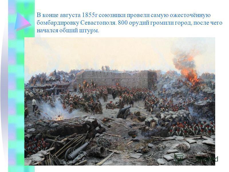 В конце августа 1855 г союзники провели самую ожесточённую бомбардировку Севастополя. 800 орудий громили город, после чего начался общий штурм.