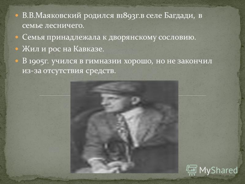 В.В.Маяковский родился в 1893 г.в селе Багдади, в семье лесничего. Семья принадлежала к дворянскому сословию. Жил и рос на Кавказе. В 1905 г. учился в гимназии хорошо, но не закончил из-за отсутствия средств.