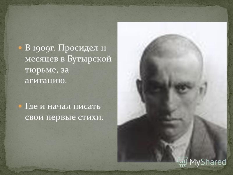 В 1909 г. Просидел 11 месяцев в Бутырской тюрьме, за агитацию. Где и начал писать свои первые стихи.