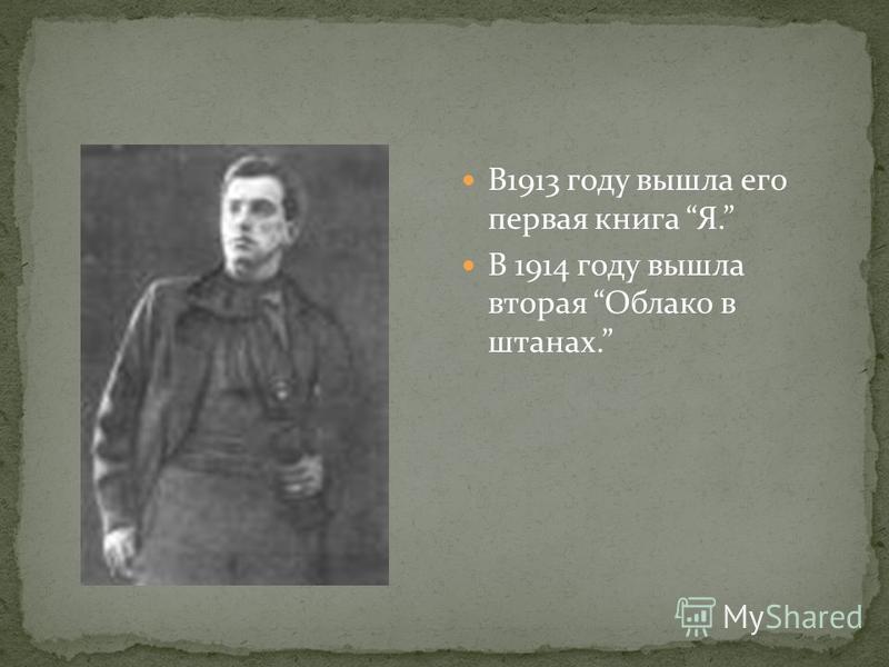 В1913 году вышла его первая книга Я. В 1914 году вышла вторая Облако в штанах.