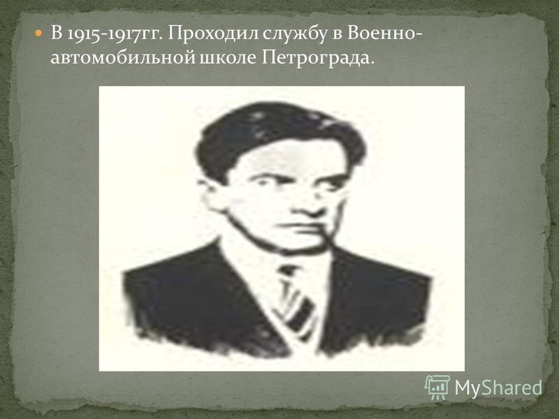 В 1915-1917 гг. Проходил службу в Военно- автомобильной школе Петрограда.