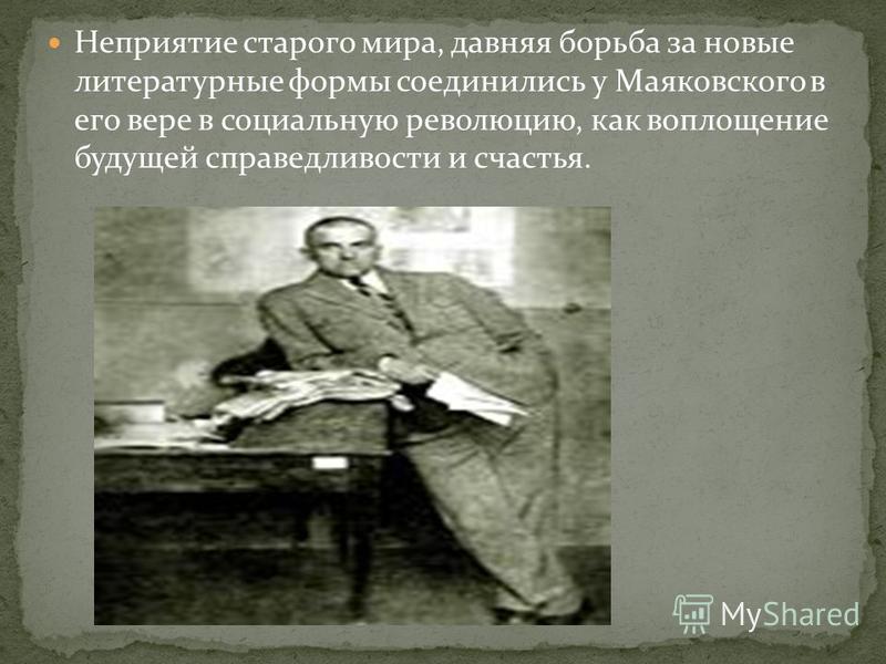 Неприятие старого мира, давняя борьба за новые литературные формы соединились у Маяковского в его вере в социальную революцию, как воплощение будущей справедливости и счастья.
