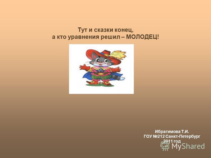 Тут и сказки конец, а кто уравнения решил – МОЛОДЕЦ! Ибрагимова Т.И. ГОУ 212 Санкт-Петербург 2011 год