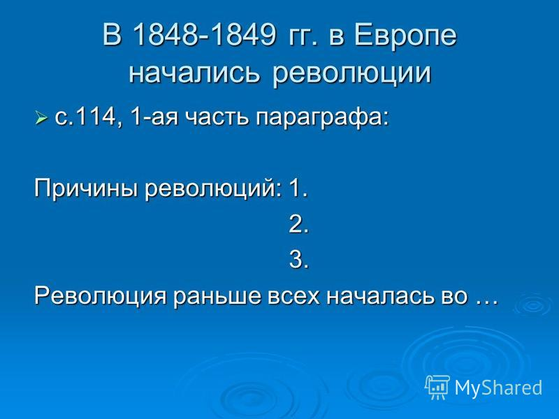 В 1848-1849 гг. в Европе начались революции с.114, 1-ая часть параграфа: с.114, 1-ая часть параграфа: Причины революций: 1. 2. 2. 3. 3. Революция раньше всех началась во …