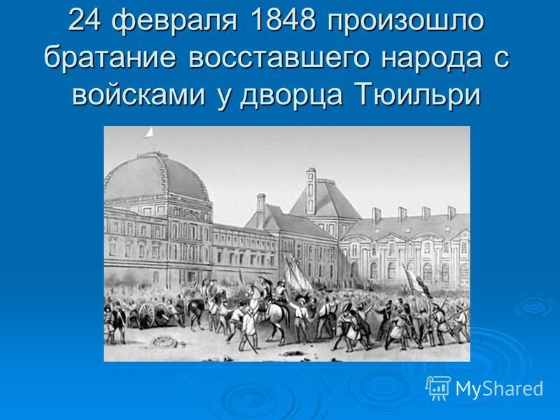 24 февраля 1848 произошло братание восставшего народа с войсками у дворца Тюильри