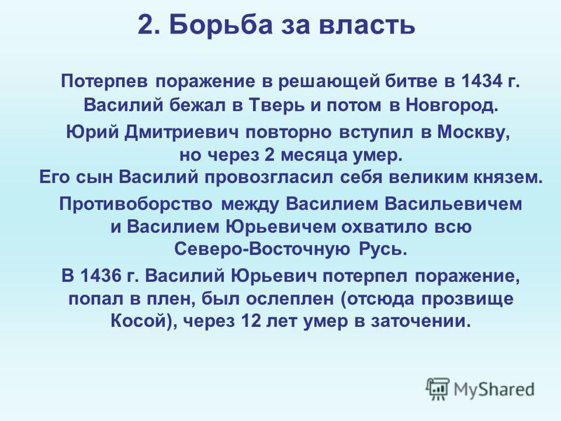 2. Борьба за власть Потерпев поражение в решающей битве в 1434 г. Василий бежал в Тверь и потом в Новгород. Юрий Дмитриевич повторно вступил в Москву, но через 2 месяца умер. Его сын Василий провозгласил себя великим князем. Противоборство между Васи