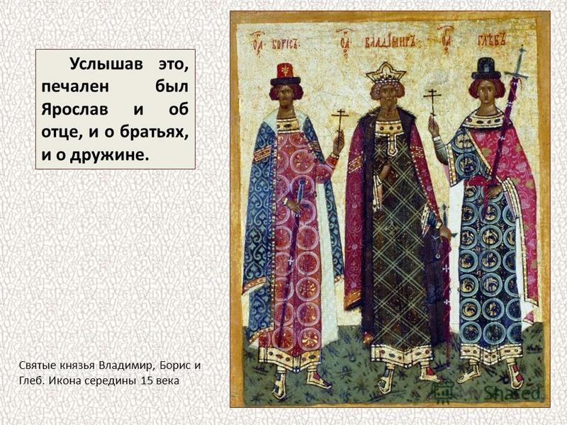 Услышав это, печален был Ярослав и об отце, и о братьях, и о дружине. Святые князья Владимир, Борис и Глеб. Икона середины 15 века