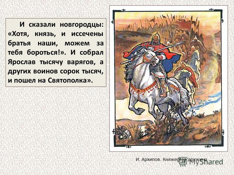 И сказали новгородцы: «Хотя, князь, и иссечены братья наши, можем за тебя бороться!». И собрал Ярослав тысячу варягов, а других воинов сорок тысяч, и пошел на Святополка». И. Архипов. Княжеская дружина