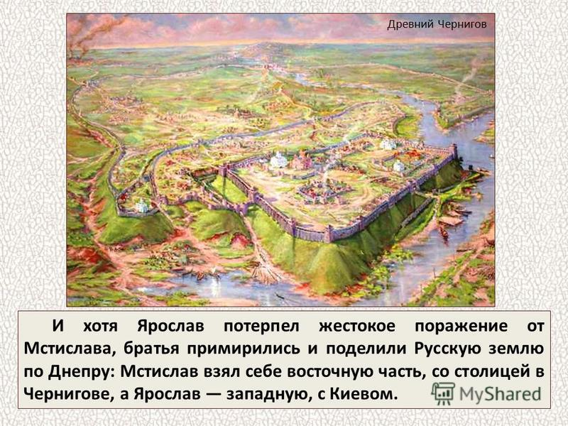 И хотя Ярослав потерпел жестокое поражение от Мстислава, братья примирились и поделили Русскую землю по Днепру: Мстислав взял себе восточную часть, со столицей в Чернигове, а Ярослав западную, с Киевом. Древний Чернигов