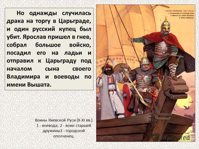 Но однажды случилась драка на торгу в Царьграде, и один русский купец был убит. Ярослав пришел в гнев, собрал большое войско, посадил его на ладьи и отправил к Царьграду под началом сына своего Владимира и воеводы по имени Вышата. Воины Киевской Руси