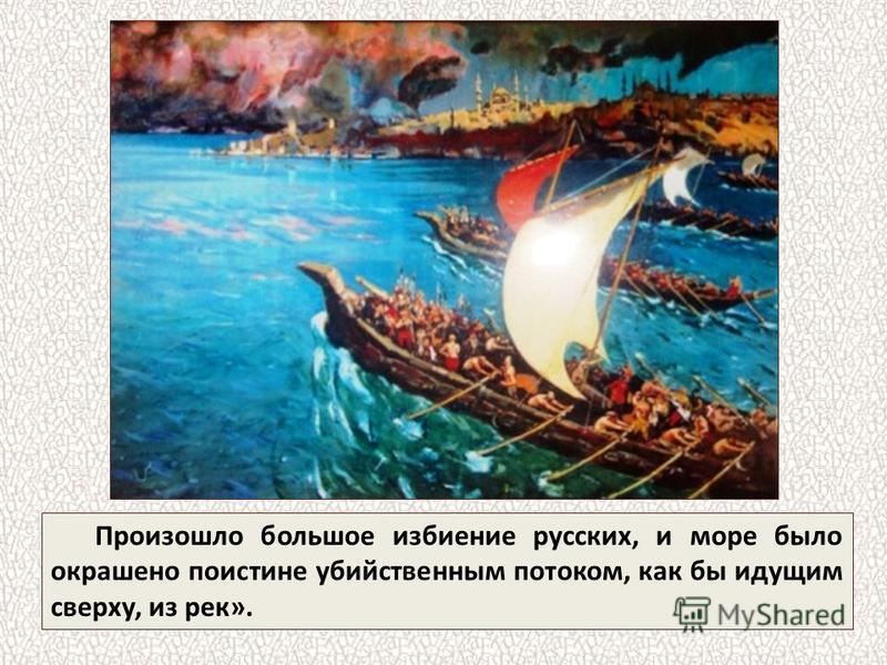 Произошло большое избиение русских, и море было окрашено поистине убийственным потоком, как бы идущим сверху, из рек».
