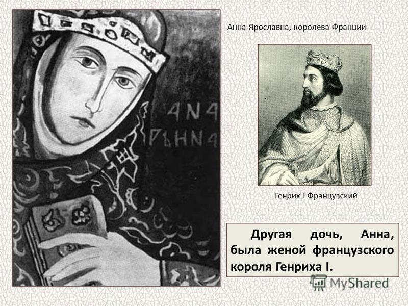 Другая дочь, Анна, была женой французского короля Генриха I. Анна Ярославна, королева Франции Генрих I Французский