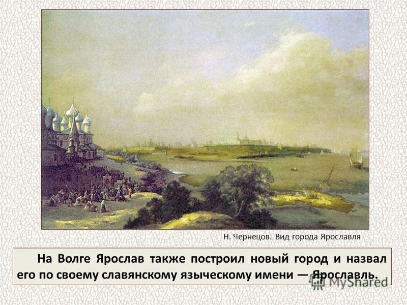 На Волге Ярослав также построил новый город и назвал его по своему славянскому языческому имени Ярославль. Н. Чернецов. Вид города Ярославля