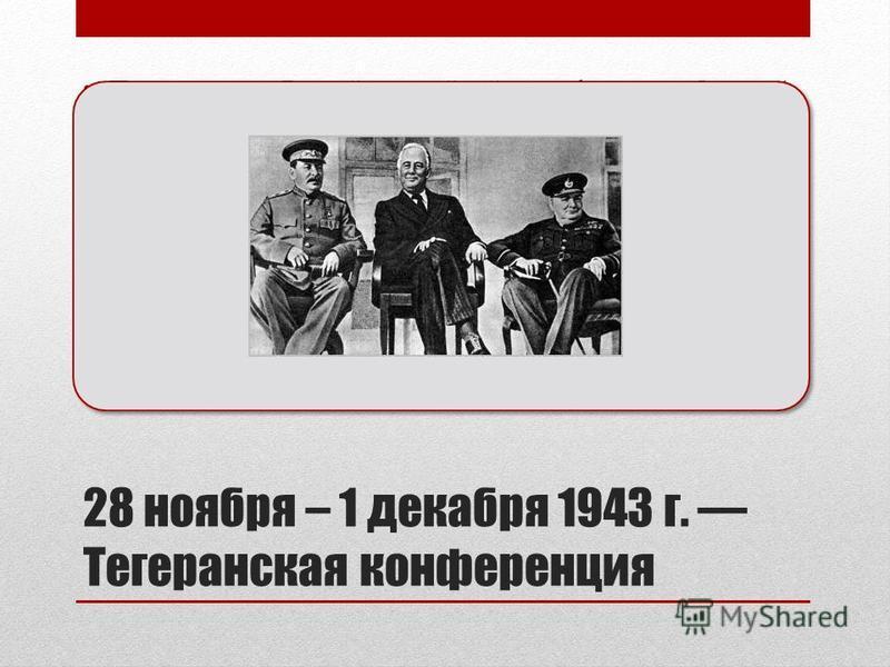 28 ноября – 1 декабря 1943 г. Тегеранская конференция Первая за годы Второй мировой войны конференция «большой тройки» лидеров трёх стран: Ф. Д. Рузвельта (США), У. Черчилля (Великобритания) и И. В. Сталина (СССР) Состоялась в Тегеране 27 ноября – 1