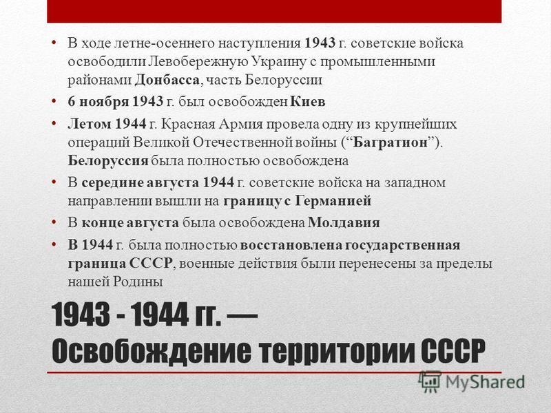 1943 - 1944 гг. Освобождение территории СССР В ходе летне-осеннего наступления 1943 г. советские войска освободили Левобережную Украину с промышленными районами Донбасса, часть Белоруссии 6 ноября 1943 г. был освобожден Киев Летом 1944 г. Красная Арм