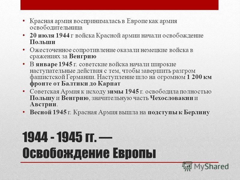 1944 - 1945 гг. Освобождение Европы Красная армия воспринималась в Европе как армия освободительница 20 июля 1944 г войска Красной армии начали освобождение Польши Ожесточенное сопротивление оказали немецкие войска в сражениях за Венгрию В январе 194