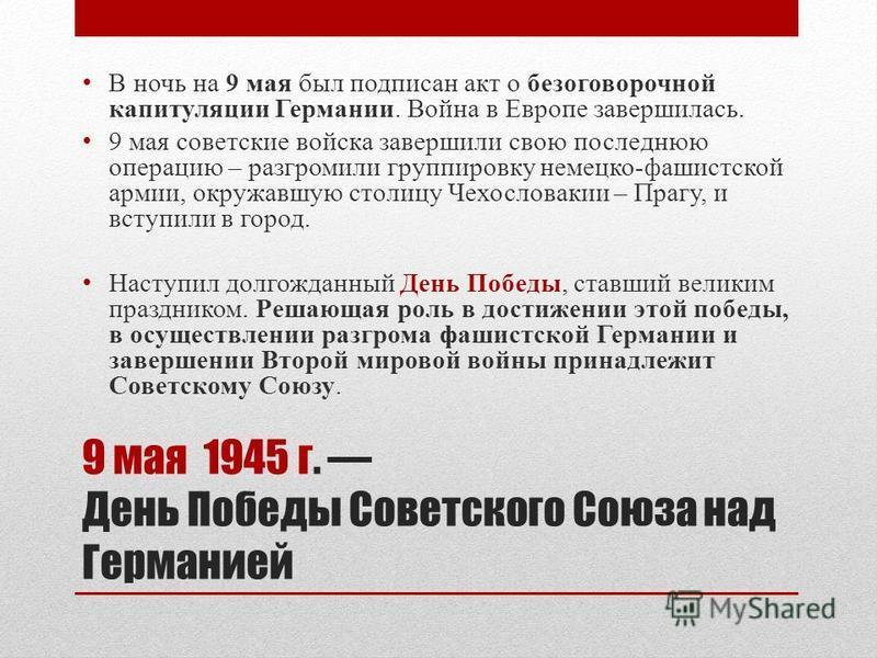 9 мая 1945 г. День Победы Советского Союза над Германией В ночь на 9 мая был подписан акт о безоговорочной капитуляции Германии. Война в Европе завершилась. 9 мая советские войска завершили свою последнюю операцию – разгромили группировку немецко-фаш
