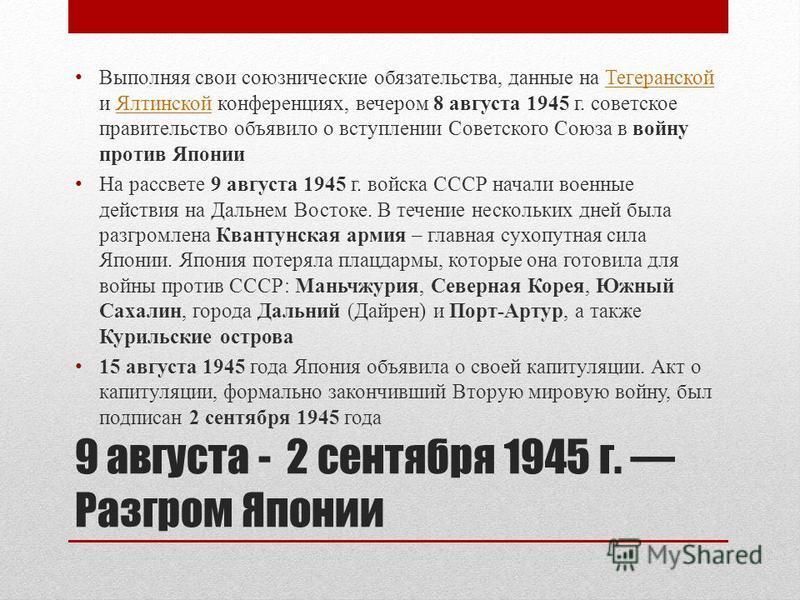 9 августа - 2 сентября 1945 г. Разгром Японии Выполняя свои союзнические обязательства, данные на Тегеранской и Ялтинской конференциях, вечером 8 августа 1945 г. советское правительство объявило о вступлении Советского Союза в войну против Японии Тег