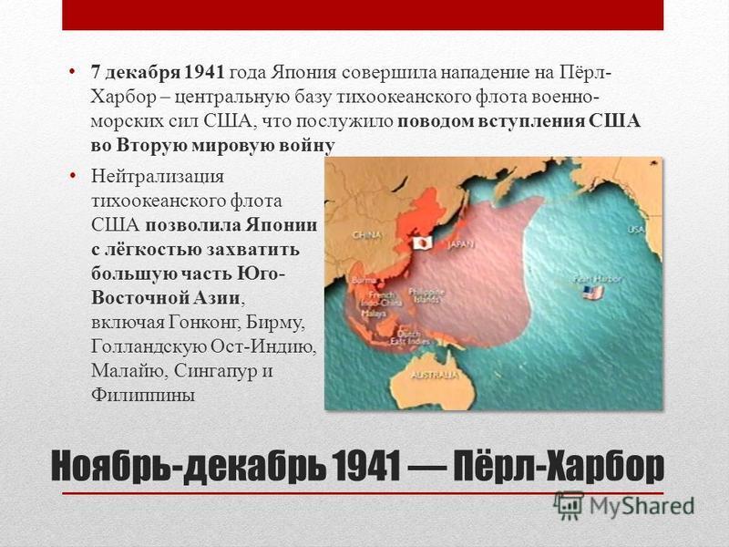 Ноябрь-декабрь 1941 Пёрл-Харбор 7 декабря 1941 года Япония совершила нападение на Пёрл- Харбор – центральную базу тихоокеанского флота военно- морских сил США, что послужило поводом вступления США во Вторую мировую войну Нейтрализация тихоокеанского