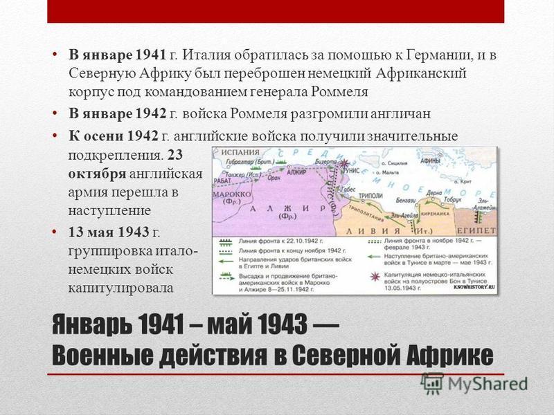Январь 1941 – май 1943 Военные действия в Северной Африке В январе 1941 г. Италия обратилась за помощью к Германии, и в Северную Африку был переброшен немецкий Африканский корпус под командованием генерала Роммеля В январе 1942 г. войска Роммеля разг
