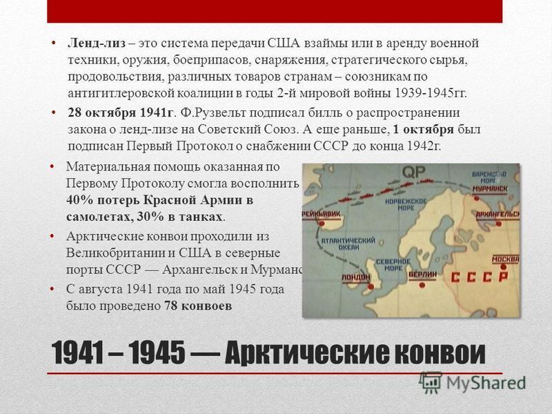 1941 – 1945 Арктические конвои Ленд-лиз – это система передачи США взаймы или в аренду военной техники, оружия, боеприпасов, снаряжения, стратегического сырья, продовольствия, различных товаров странам – союзникам по антигитлеровской коалиции в годы