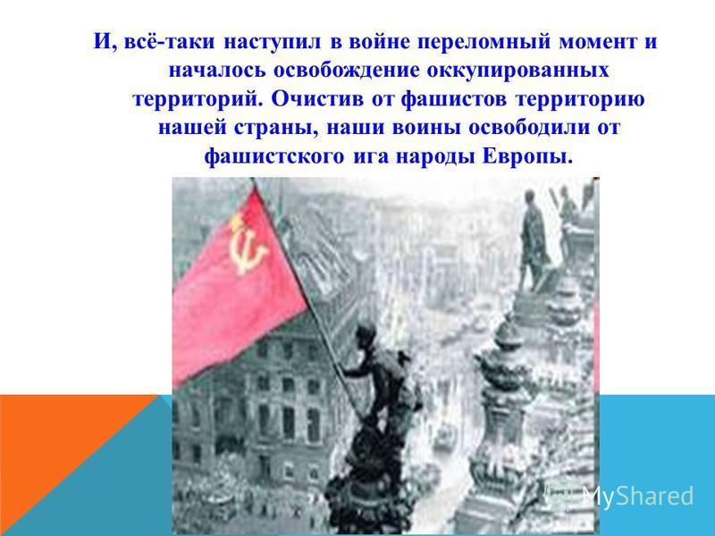 И, всё-таки наступил в войне переломный момент и началось освобождение оккупированных территорий. Очистив от фашистов территорию нашей страны, наши воины освободили от фашистского ига народы Европы.