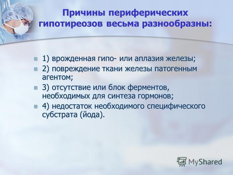 Причины периферических гипотиреозов весьма разнообразны: 1) врожденная гипо- или аплазия железы; 1) врожденная гипо- или аплазия железы; 2) повреждение ткани железы патогенным агентом; 2) повреждение ткани железы патогенным агентом; 3) отсутствие или