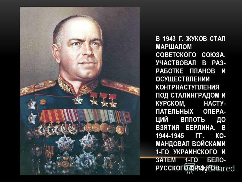 В 1943 Г. ЖУКОВ СТАЛ МАРШАЛОМ СОВЕТСКОГО СОЮЗА. УЧАСТВОВАЛ В РАЗ- РАБОТКЕ ПЛАНОВ И ОСУЩЕСТВЛЕНИИ КОНТРНАСТУПЛЕНИЯ ПОД СТАЛИНГРАДОМ И КУРСКОМ, НАСТУ- ПАТЕЛЬНЫХ ОПЕРА- ЦИЙ ВПЛОТЬ ДО ВЗЯТИЯ БЕРЛИНА. В 1944-1945 ГГ. КО- МАНДОВАЛ ВОЙСКАМИ 1-ГО УКРАИНСКОГО