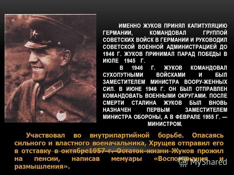 ИМЕННО ЖУКОВ ПРИНЯЛ КАПИТУЛЯЦИЮ ГЕРМАНИИ, КОМАНДОВАЛ ГРУППОЙ СОВЕТСКИХ ВОЙСК В ГЕРМАНИИ И РУКОВОДИЛ СОВЕТСКОЙ ВОЕННОЙ АДМИНИСТРАЦИЕЙ ДО 1946 Г. ЖУКОВ ПРИНИМАЛ ПАРАД ПОБЕДЫ В ИЮЛЕ 1945 Г.. В 1946 Г. ЖУКОВ КОМАНДОВАЛ СУХОПУТНЫМИ ВОЙСКАМИ И БЫЛ ЗАМЕСТИТ