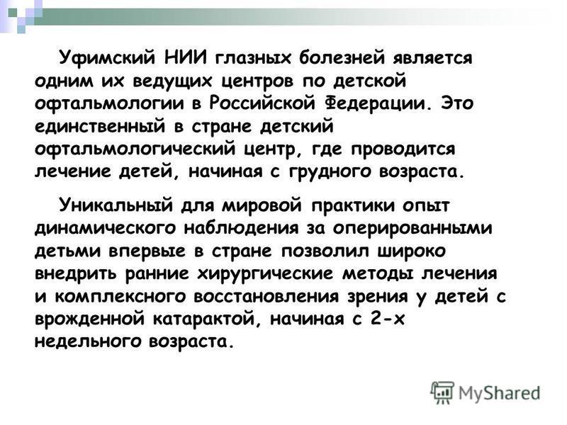 Уфимский НИИ глазных болезней является одним их ведущих центров по детской офтальмологии в Российской Федерации. Это единственный в стране детский офтальмологический центр, где проводится лечение детей, начиная с грудного возраста. Уникальный для мир