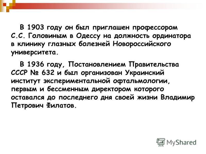 В 1903 году он был приглашен профессором С.С. Головиным в Одессу на должность ординатора в клинику глазных болезней Новороссийского университета. В 1936 году, Постановлением Правительства СССР 632 и был организован Украинский институт экспериментальн