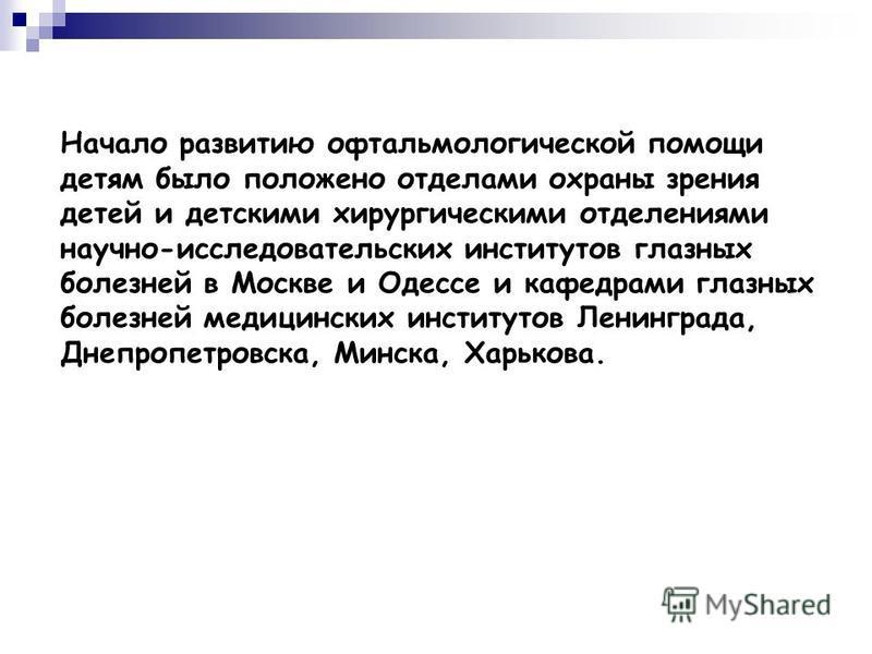 Начало развитию офтальмологической помощи детям было положено отделами охраны зрения детей и детскими хирургическими отделениями научно-исследовательских институтов глазных болезней в Москве и Одессе и кафедрами глазных болезней медицинских институто