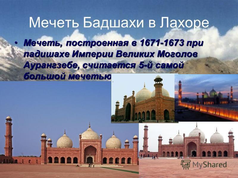 Мечеть Бадшахи в Лахоре Мечеть, построенная в 1671-1673 при падишахе Империи Великих Моголов Аурангзебе, считается 5-й самой большой мечетью в мире Мечеть, построенная в 1671-1673 при падишахе Империи Великих Моголов Аурангзебе, считается 5-й самой б