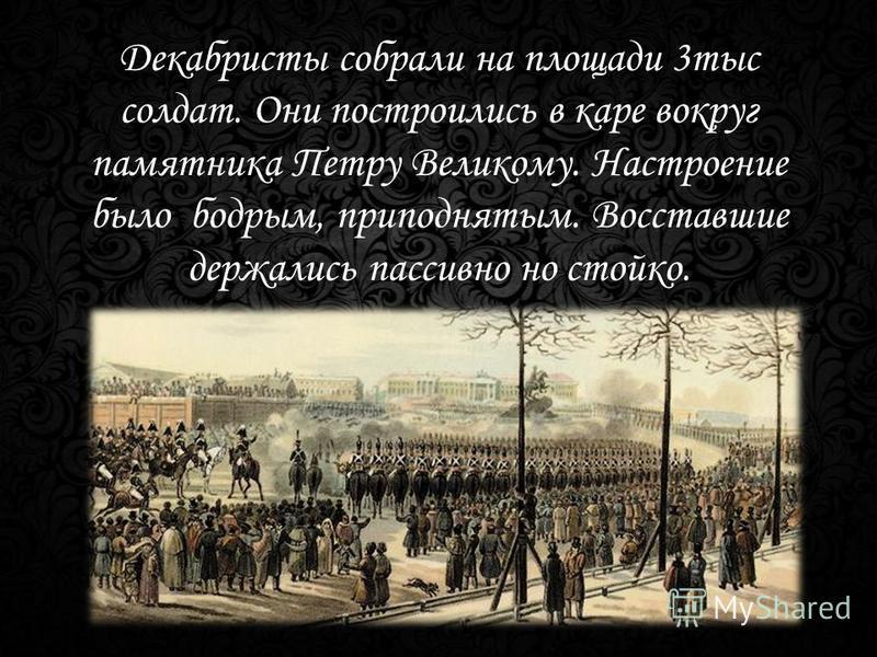 Декабристы собрали на площади 3 тыс солдат. Они построились в каре вокруг памятника Петру Великому. Настроение было бодрым, приподнятым. Восставшие держались пассивно но стойко.