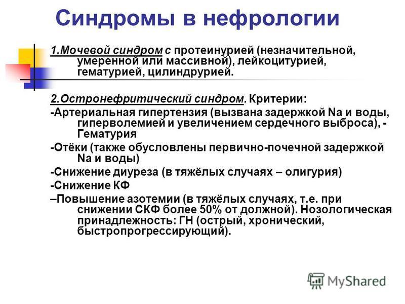Синдромы в нефрологии 1. Мочевой синдром с протеинурией (незначительной, умеренной или массивной), лейкоцитурией, гематурией, цилиндрурией. 2. Остронефритический синдром. Критерии: -Артериальная гипертензия (вызвана задержкой Nа и воды, гиперволемией