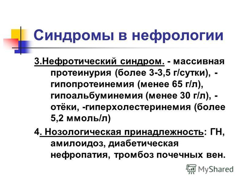 Синдромы в нефрологии 3. Нефротический синдром. - массивная протеинурия (более 3-3,5 г/сутки), - гипопротеинемия (менее 65 г/л), гипоальбуминемия (менее 30 г/л), - отёки, -гиперхолестеринемия (более 5,2 ммоль/л) 4. Нозологическая принадлежность: ГН,