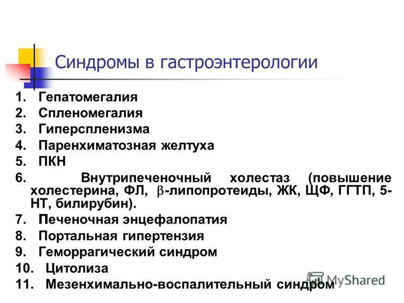 Синдромы в гастроэнтеритологии 1. Гепатомегалия 2. Спленомегалия 3. Гиперспленизма 4. Паренхиматозная желтуха 5. ПКН 6. Внутрипеченочный холестаз (повышение холестерина, ФЛ, -липопротеиды, ЖК, ЩФ, ГГТП, 5- НТ, билирубин). 7. П еченочная энцефалопатия