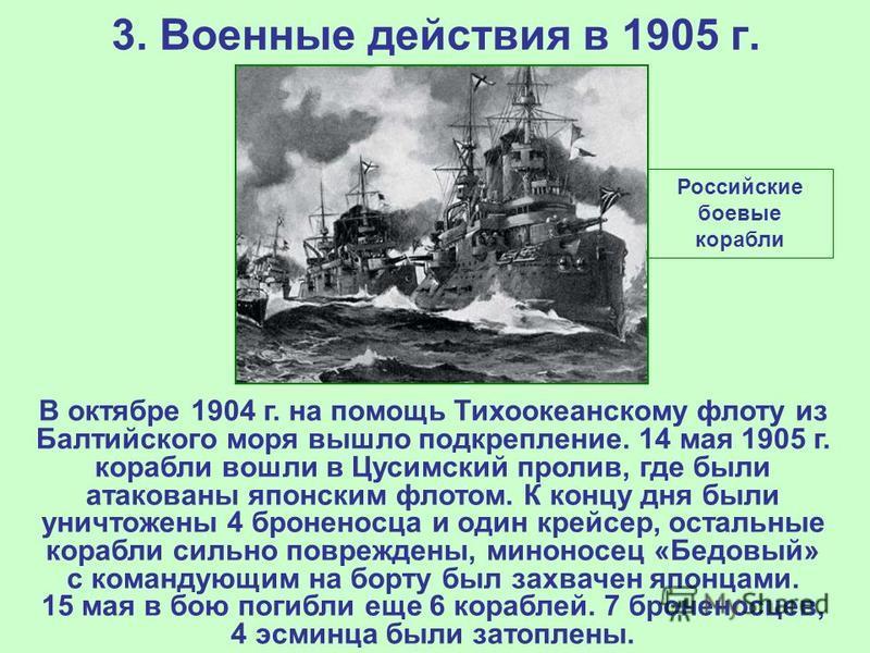 3. Военные действия в 1905 г. В октябре 1904 г. на помощь Тихоокеанскому флоту из Балтийского моря вышло подкрепление. 14 мая 1905 г. корабли вошли в Цусимский пролив, где были атакованы японским флотом. К концу дня были уничтожены 4 броненосца и оди