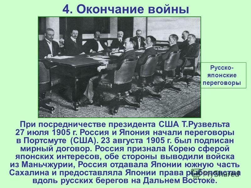4. Окончание войны При посредничестве президента США Т.Рузвельта 27 июля 1905 г. Россия и Япония начали переговоры в Портсмуте (США). 23 августа 1905 г. был подписан мирный договор. Россия признала Корею сферой японских интересов, обе стороны выводил