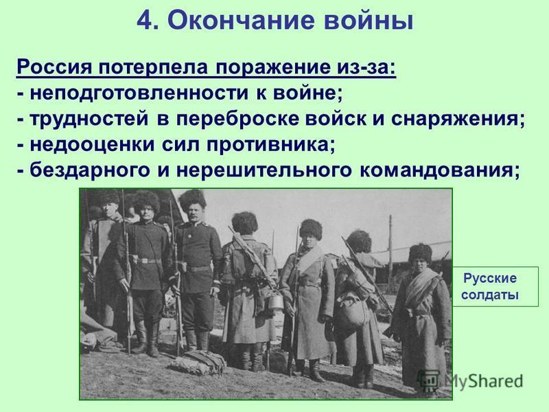 4. Окончание войны Россия потерпела поражение из-за: - неподготовленности к войне; - трудностей в переброске войск и снаряжения; - недооценки сил противника; - бездарного и нерешительного командования; Русские солдаты