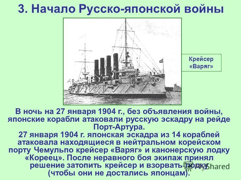 3. Начало Русско-японской войны Крейсер «Варяг» В ночь на 27 января 1904 г., без объявления войны, японские корабли атаковали русскую эскадру на рейде Порт-Артура. 27 января 1904 г. японская эскадра из 14 кораблей атаковала находящиеся в нейтральном