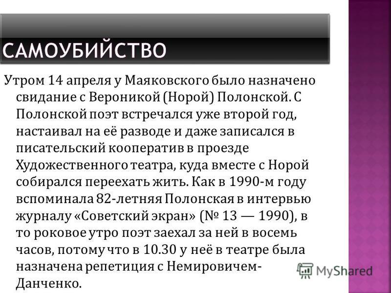 Утром 14 апреля у Маяковского было назначено свидание с Вероникой (Норой) Полонской. С Полонской поэт встречался уже второй год, настаивал на её разводе и даже записался в писательский кооператив в проезде Художественного театра, куда вместе с Норой