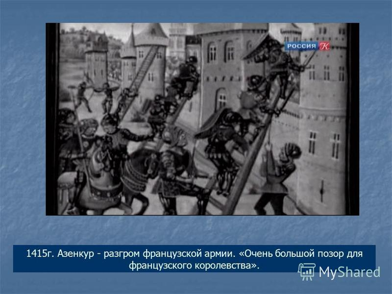 1415 г. Азенкур - разгром французской армии. «Очень большой позор для французского королевства».