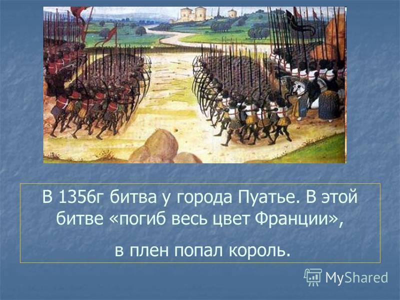 В 1356 г битва у города Пуатье. В этой битве «погиб весь цвет Франции», в плен попал король.