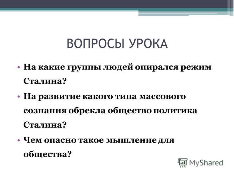 ВОПРОСЫ УРОКА На какие группы людей опирался режим Сталина? На развитие какого типа массового сознания обрекла общество политика Сталина? Чем опасно такое мышление для общества?