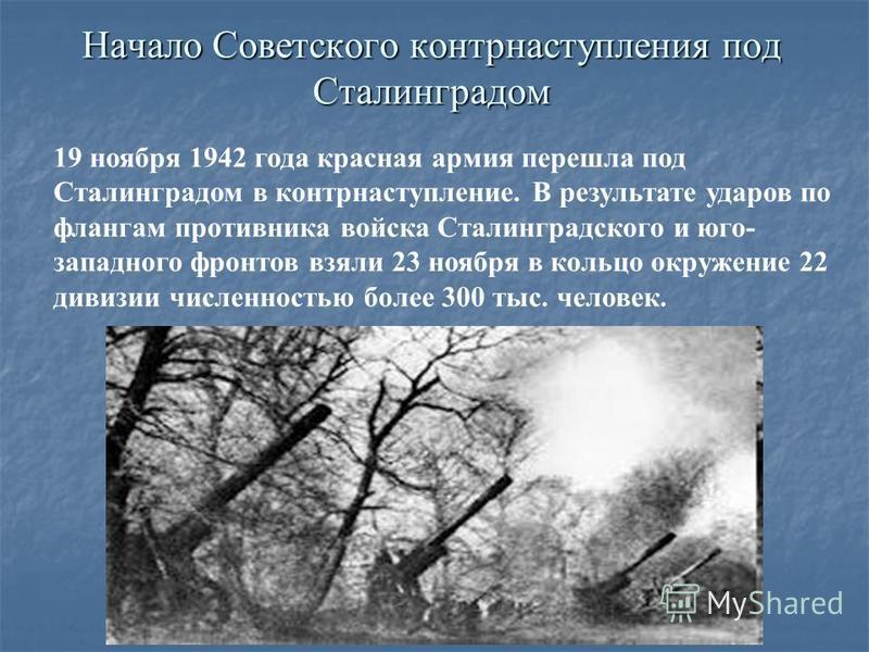 Начало Советского контрнаступления под Сталинградом 19 ноября 1942 года красная армия перешла под Сталинградом в контрнаступление. В результате ударов по флангам противника войска Сталинградского и юго- западного фронтов взяли 23 ноября в кольцо окру