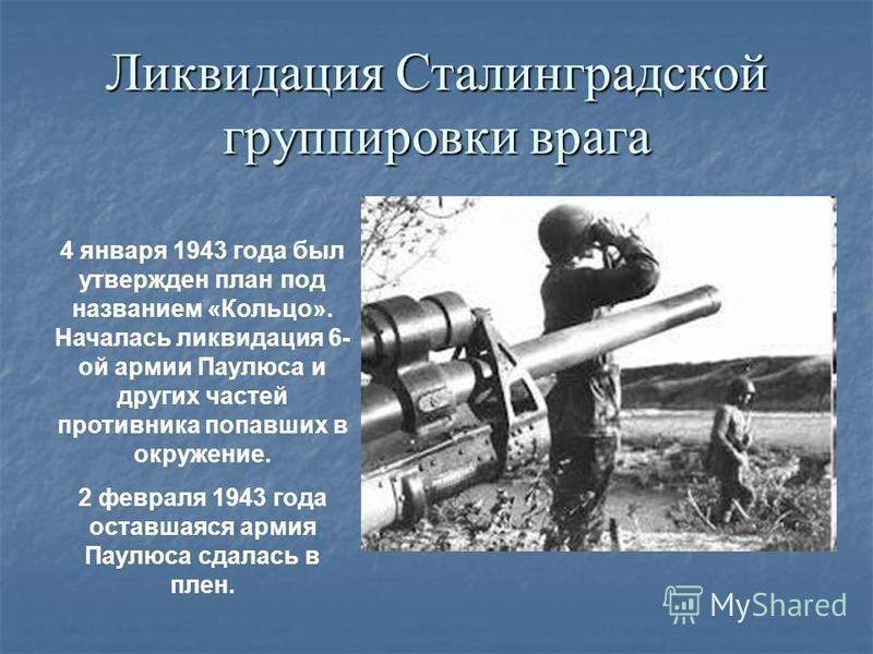 Ликвидация Сталинградской группировки врага 4 января 1943 года был утвержден план под названием «Кольцо». Началась ликвидация 6- ой армии Паулюса и других частей противника попавших в окружение. 2 февраля 1943 года оставшаяся армия Паулюса сдалась в
