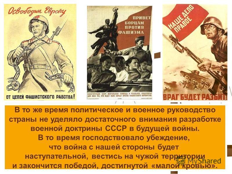 В то же время политическое и военное руководство страны не уделяло достаточного внимания разработке военной доктрины СССР в будущей войны. В то время господствовало убеждение, что война с нашей стороны будет наступательной, вестись на чужой территори