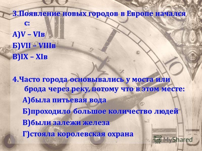 3. Появление новых городов в Европе начался с: А)V – VIв Б)VII – VIIIв В)IX – XIв 4. Часто города основывались у моста или брода через реку, потому что в этом месте: А)была питьевая вода Б)проходило большое количество людей В)были залежи железа Г)сто